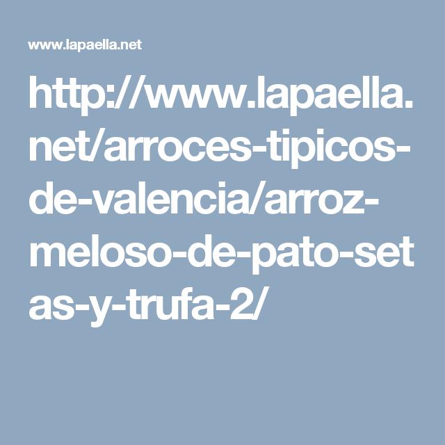 http://www.lapaella.net/arroces-tipicos-de-valencia/arroz-meloso-de-pato-setas-y-trufa-2/