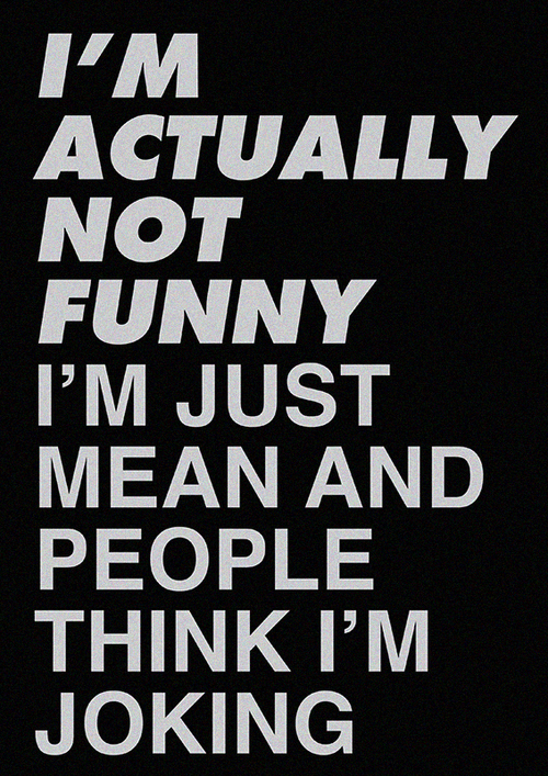 Im Actually Not Funny Im Just Mean And People Think Im