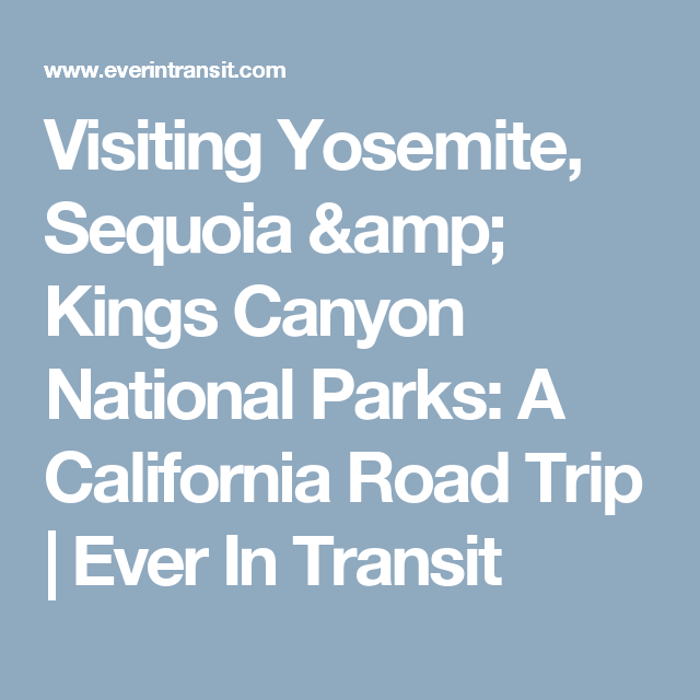 Visiting Yosemite, Sequoia & Kings Canyon National Parks: A California Road Trip | Ever In Transit