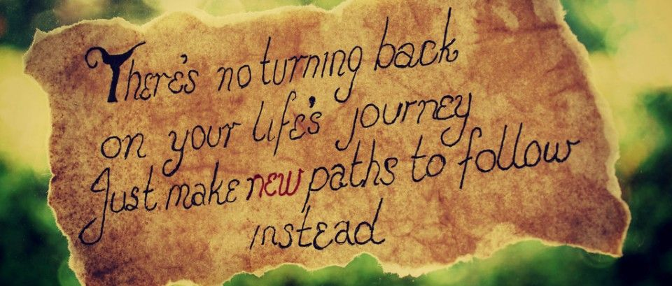 There S No Turning Back On Your Life S Journey Just Make New Paths To Follow Instead Travel Quotes Life Beautiful Quotes Journey To The Past Travel Quotes
