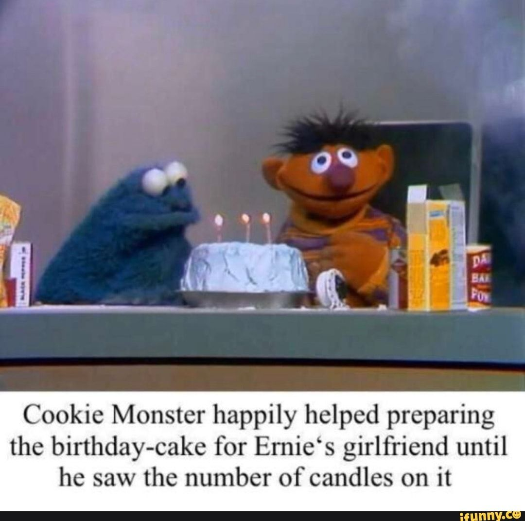 Cookie Monster Happily Helped Preparing The Birthday Cake For Ernie S Girlfriend Until He Saw The Number Of Candles On It Ifunny Bert And Ernie Meme Monster Cookies Funny Memes About