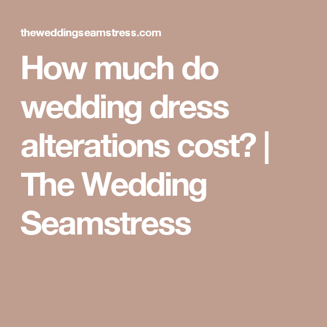 How Much Do Wedding Dress Alterations Cost The Wedding Seamstress
