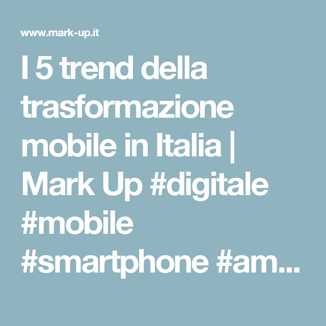 I 5 trend della trasformazione mobile in Italia | Mark Up #digitale #mobile #smartphone #amrketing #trend