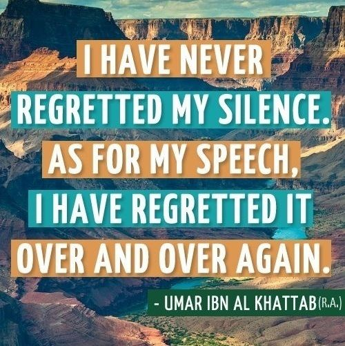 Umar Ibn Al Khattab (R.A.) - I have never regretted my silence. As for my speech I have regretted it over and over again.