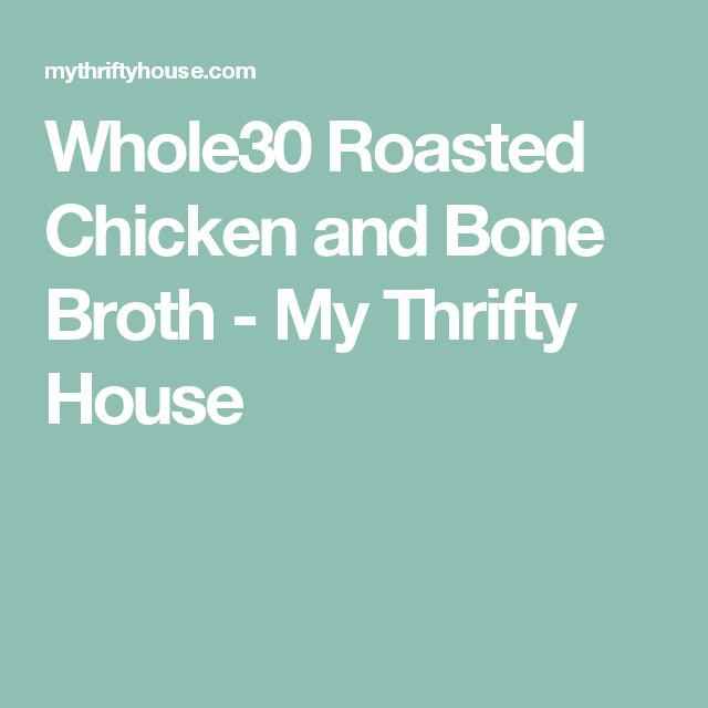 Whole30 Roasted Chicken and Bone Broth - My Thrifty House