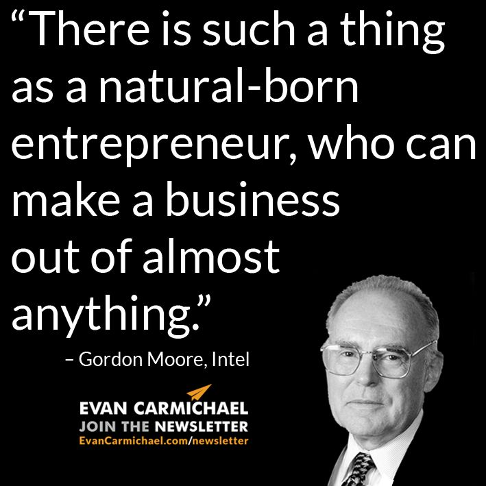 """""""There is such a thing as a natural-born entrepreneur, who can make a business out of almost anything."""" – Gordon Moore #Believe       - http://www.evancarmichael.com/blog/2015/03/21/there-is-such-a-thing-as-a-natural-born-entrepreneur-who-can-make-a-business-out-of-almost-anything-gordon-moore-believe/"""