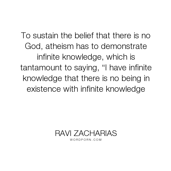 """Ravi Zacharias - """"To sustain the belief that there is no God, atheism has to demonstrate infinite knowledge,..."""". knowledge, atheism, supernatural"""