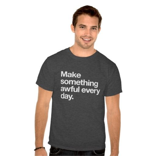 Make something awful every day t-shirt #msaed