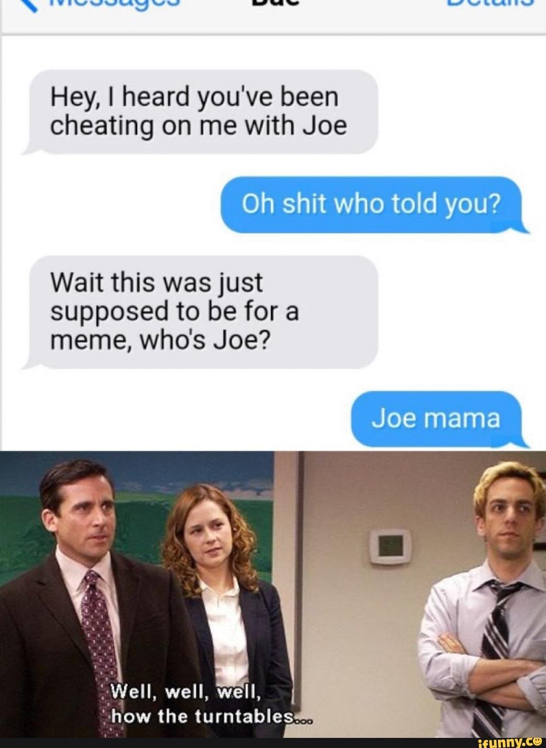 Hey, ! heard you've been cheating on me with Joe you? Wait