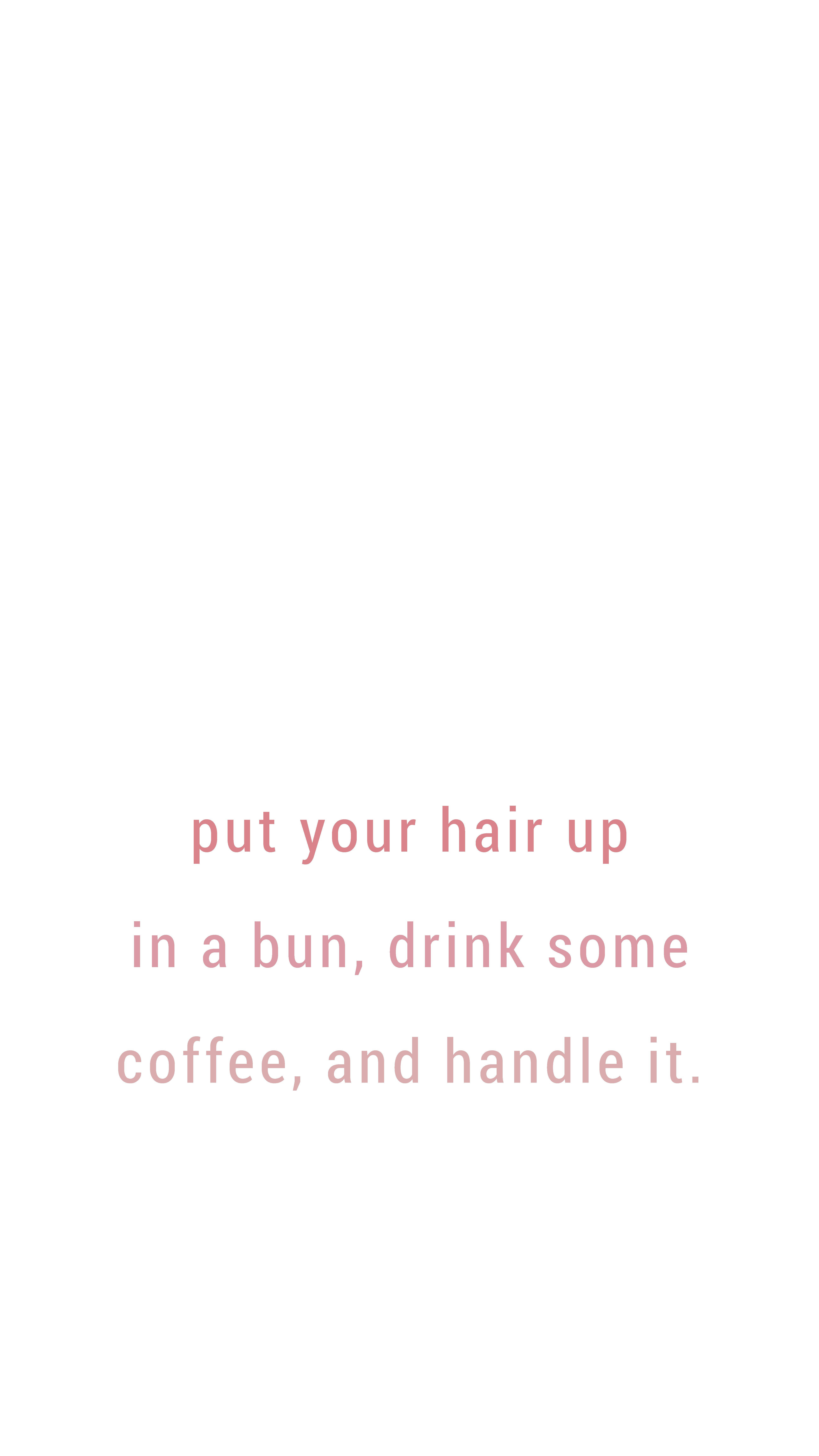 Put Your Hair In A Bun And Drink Some Coffee Good Day Quotes Looking Down Quotes Down Quotes