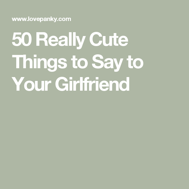 Girlfriend things your happy to to make say 75 Best