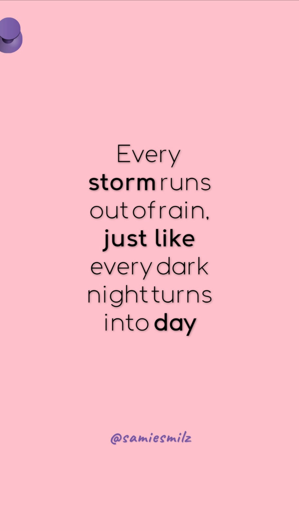 Every storm runs out of rain just like every dark night turns into day