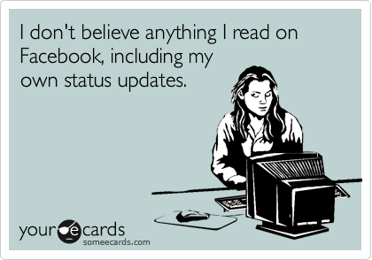 I don't believe anything I read on Facebook, including my own status updates.