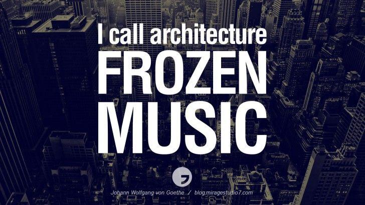 I call architecture frozen music. Johann Wolfgang von