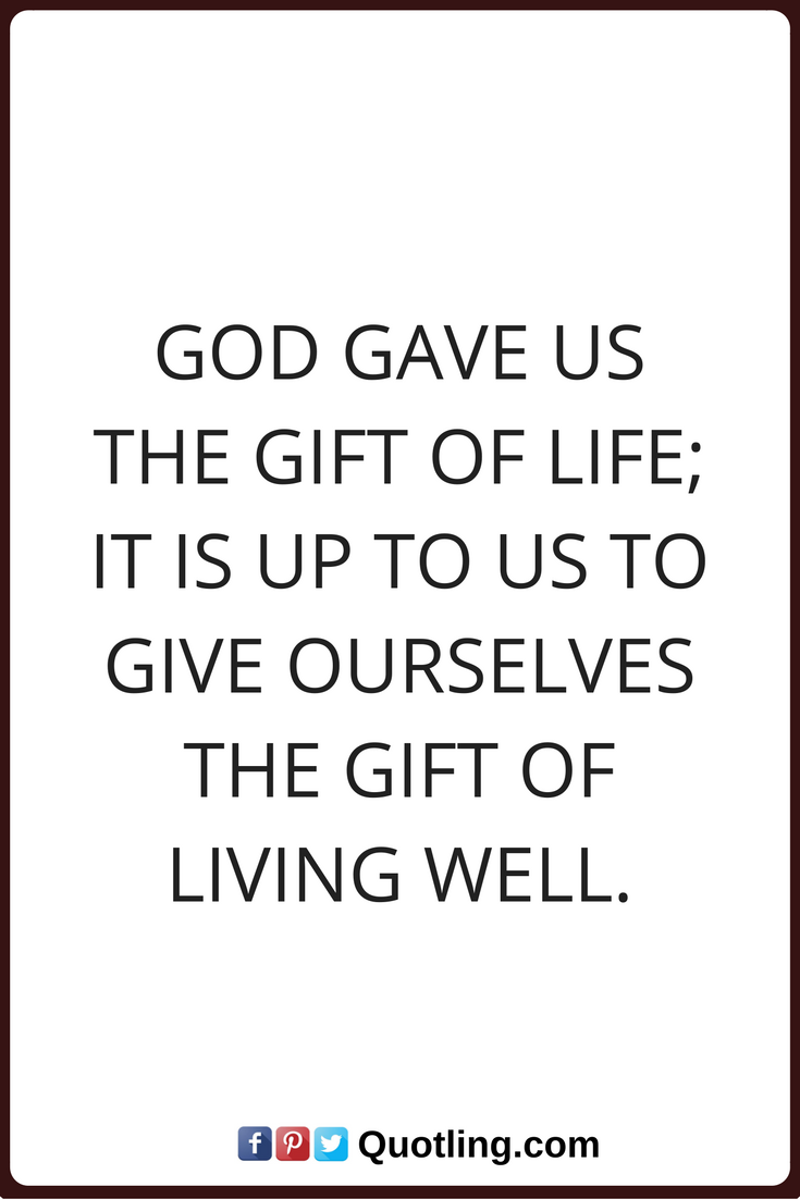 god quotes God gave us the gift of life; it is up to us to give