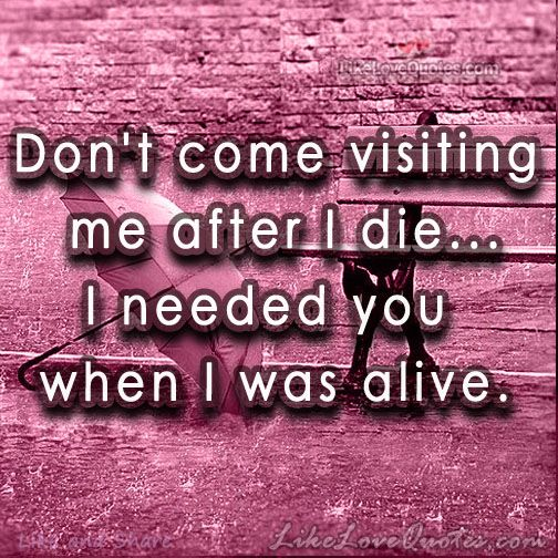 Don\'t come visiting me after I die | Sad Quotes ❤ | Pinterest ...