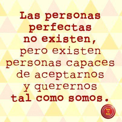 Las personas perfectas no existen, pero existen personas capaces de aceptarnos y querernos tal como somos.