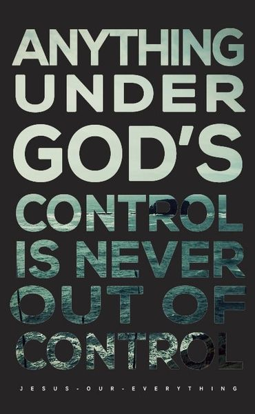 Anything Under Gods Control Is Never Out Of Control God Thoughts