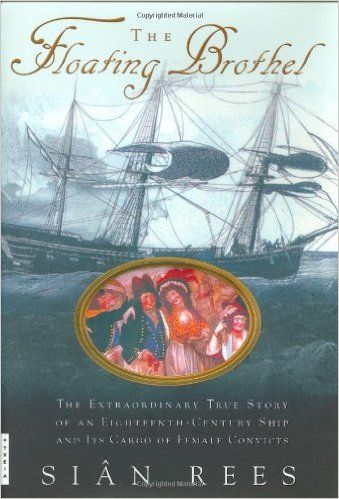 The Floating Brothel: The Extraordinary True Story of an Eighteenth-Century Ship and Its Cargo of Female Convicts: Sian Rees: 9780786867875: Amazon.com: Books