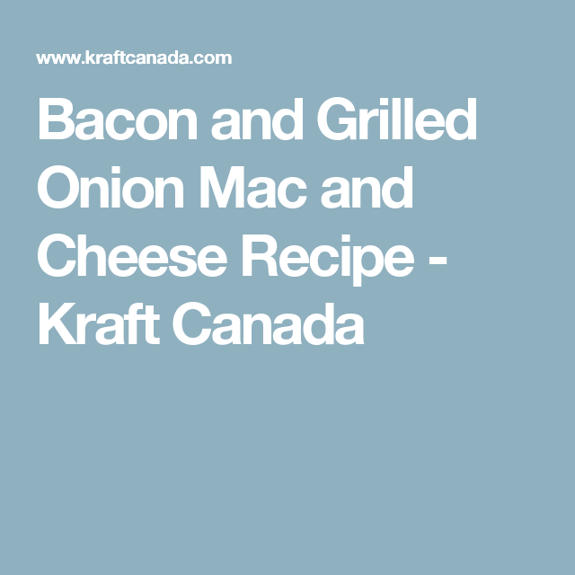 Bacon and Grilled Onion Mac and Cheese Recipe - Kraft Canada