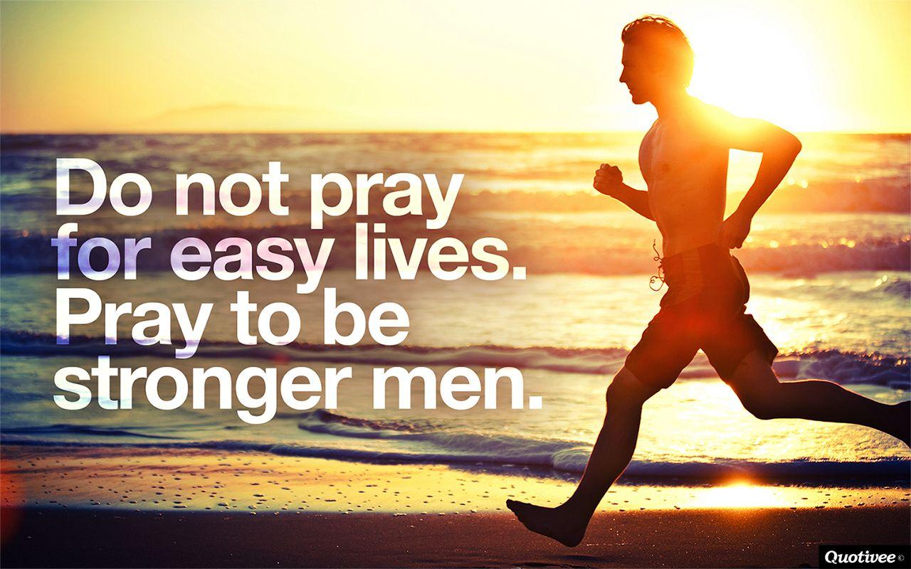 do not pray for easy lives. pray to be stronger men jfk