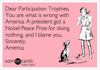 Not everybody has to be a winner all the time!  The only participation trophies I agree with are for those who are handicapped and are doing their best to overcome very steep odds every day, and they all should get one.  HOWEVER not every person out there fits in that catagory.