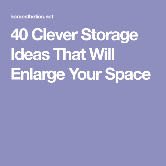 40 Clever Storage Ideas That Will Enlarge Your Space Clever