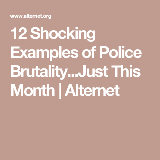 12 Shocking Examples Of Police Brutalityjust This Month