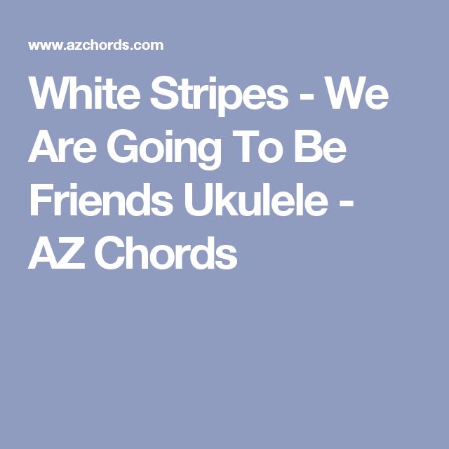 White Stripes We Are Going To Be Friends Ukulele Az Chords Uke