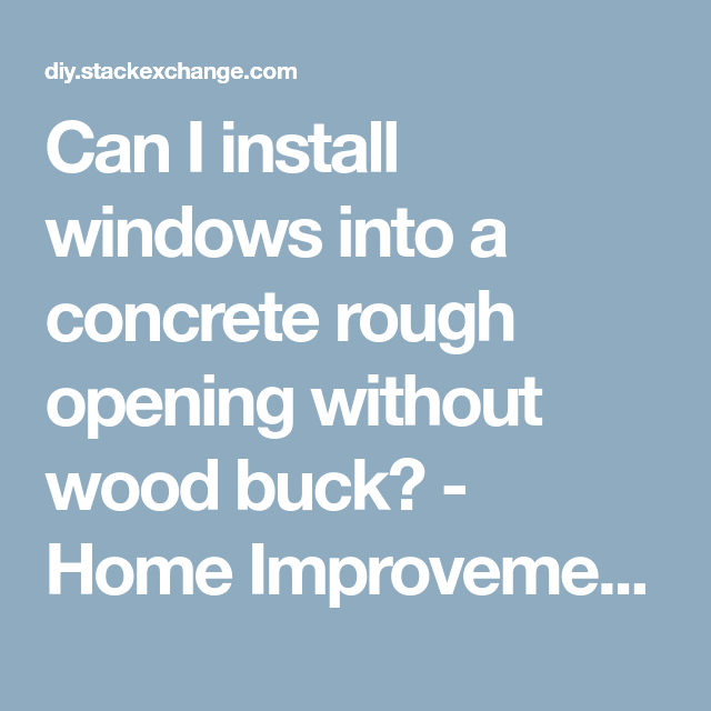 Can I Install Windows Into A Concrete Rough Opening Without Wood Buck Home Improvement Stack Exchange Window Installation Installation Concrete