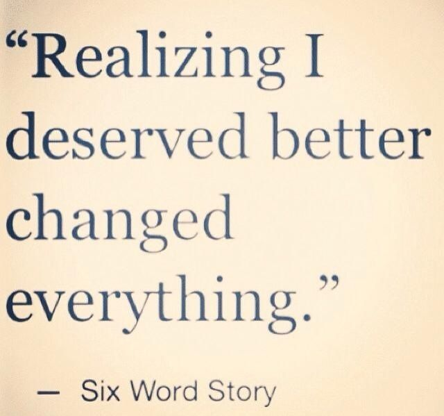 Realizing I Deserved Better Changed Everything Six Word Story