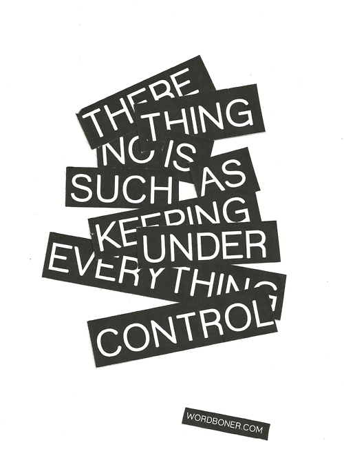 there is nothing such as keeping everything under control