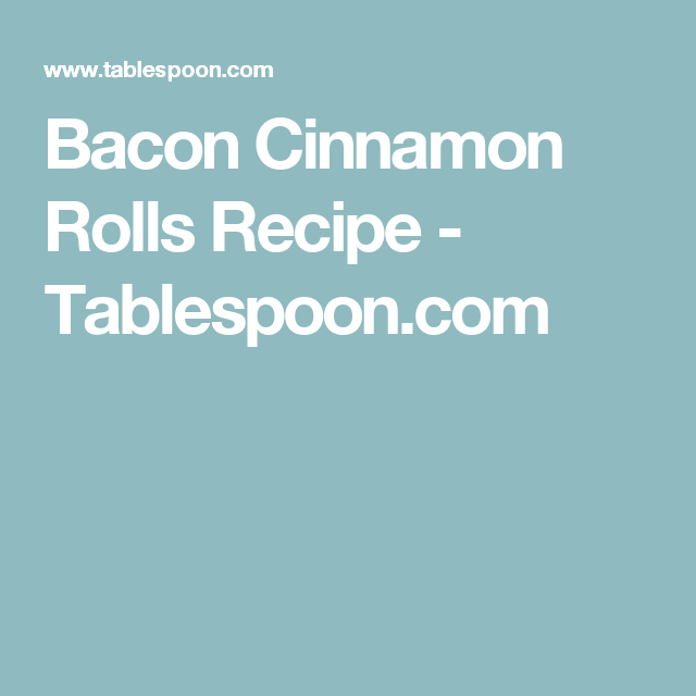 Bacon Cinnamon Rolls Recipe - Tablespoon.com