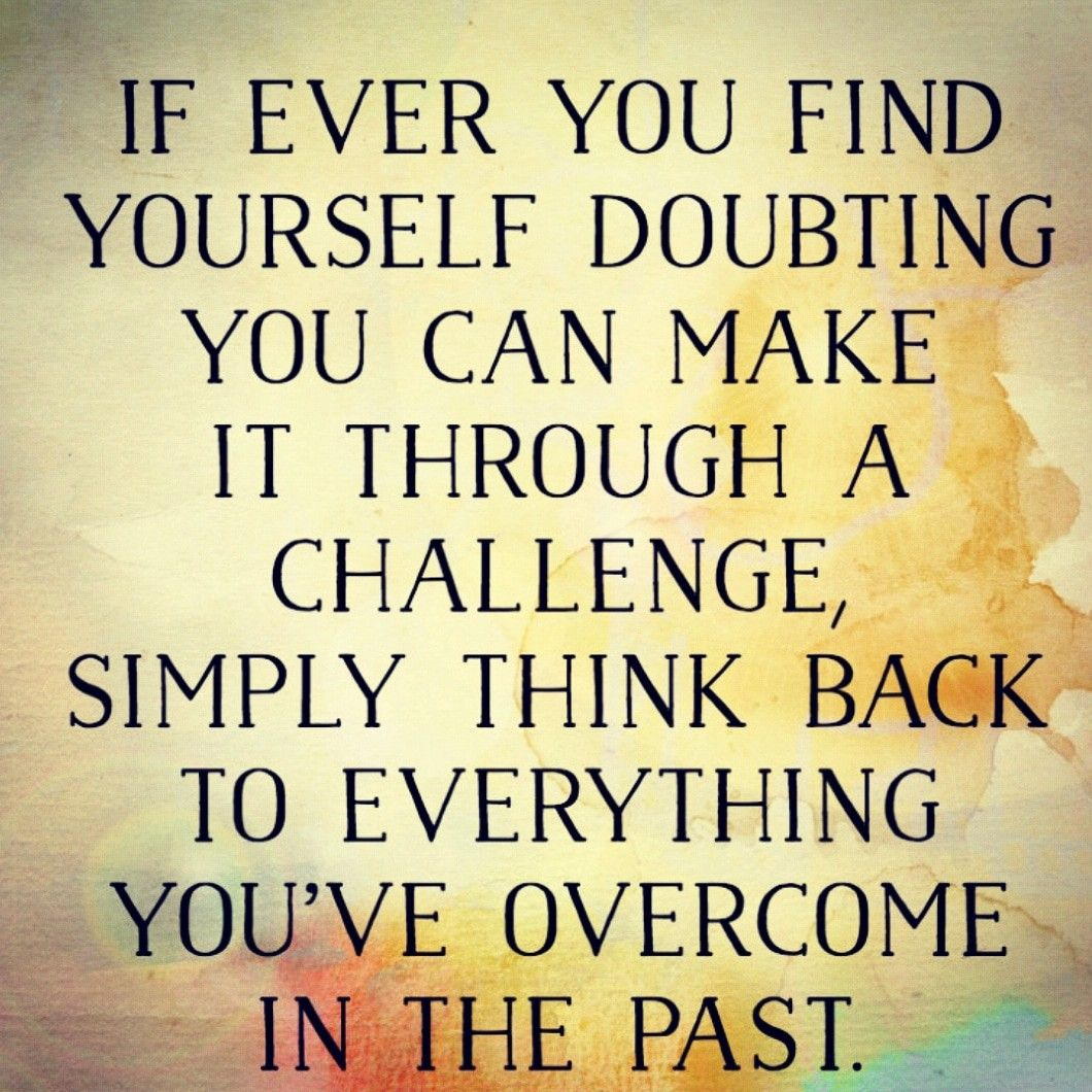 IF EVER YOU FIND YOURSELF DOUBTING YOU CAN MAKE IT THROUGH