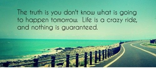 Motivational Timeline cover on Life: The truth is you don't know what is going to happen tomorrow. Life is a crazy ride and nothing is guaranteed