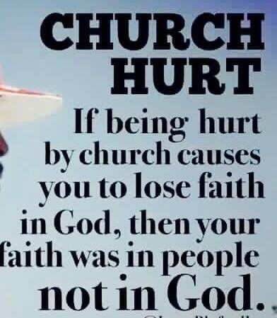 CHURCH HURT: IF BEING HURT BY CHURCH CAUSES YOU TO LOSE FAITH IN GOD, THEN YOUR FAITH WAS IN PEOPLE NOT IN GOD