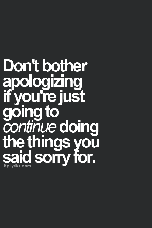 853d20ce58a23 Don t bother apologizing if you re just going to continue doing the things  you said sorry for.