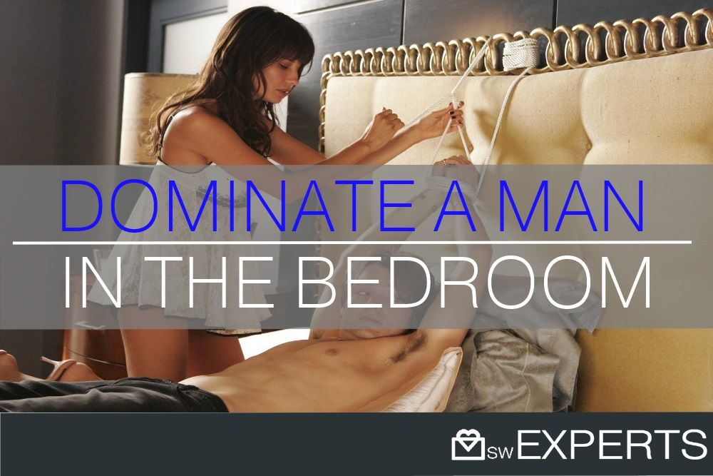 How To Dominate A Man In Bed The Sw Experts Men In Bed Man Dominant