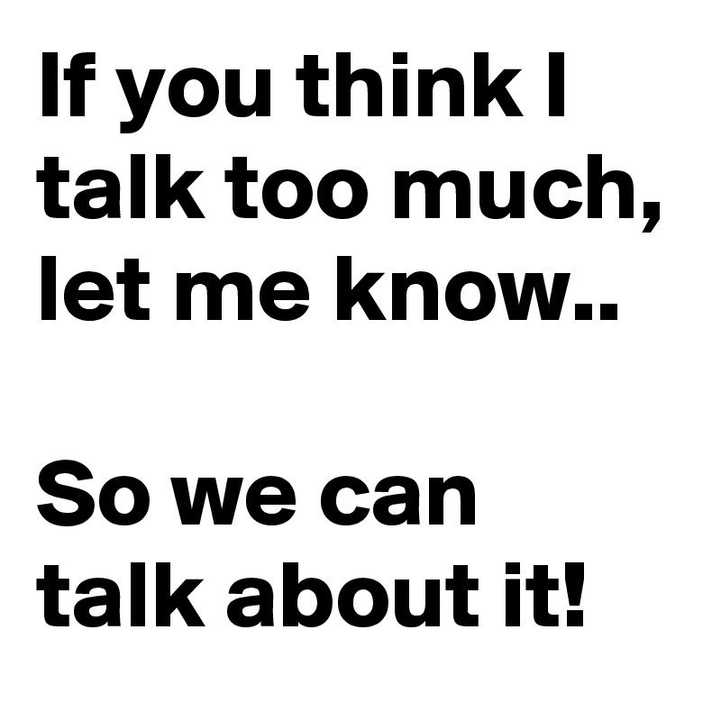 Post By Cybersont On Boldomatic Talk Too Much Quotes I Talk Too Much Talk Too Much