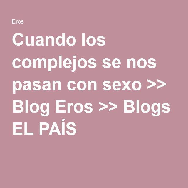 Cuando los complejos se nos pasan con sexo >> Blog Eros >> Blogs EL PAÍS