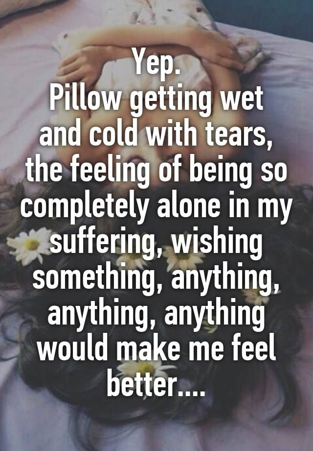 Yep Pillow Getting Wet And Cold With Tears The Feeling Of Being