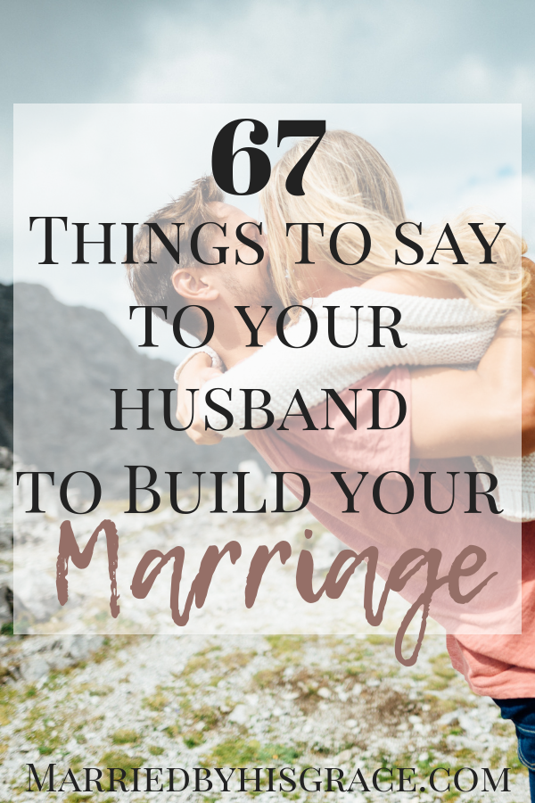 67 Things to say to your husband to build your marriage. How to encourage your husband to lead. Christian Marriage.