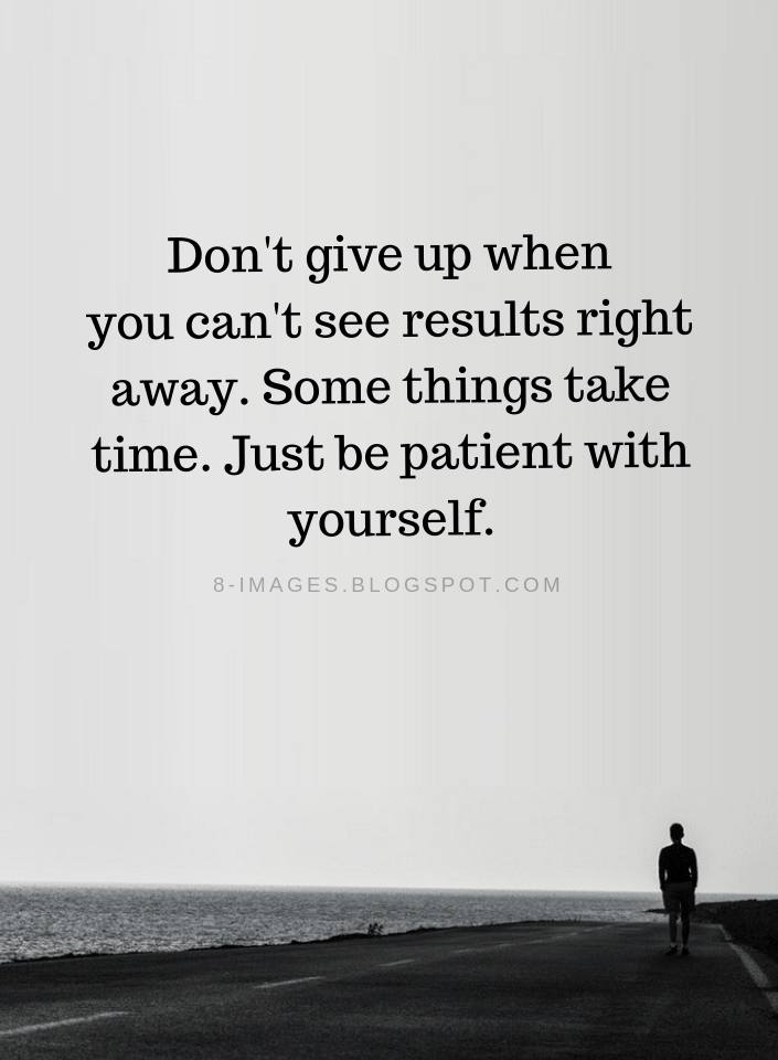 Don T Give Up Quotes Don T Give Up When You Can T See Results Right Away Some Things Take Time Just Be Patien Giving Up Quotes Don T Give Up Quotes Up Quotes