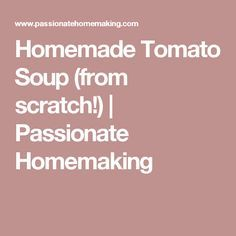 Homemade Tomato Soup (from scratch!) | Passionate Homemaking