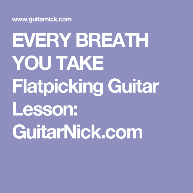EVERY BREATH YOU TAKE Flatpicking Guitar Lesson: GuitarNick.com ...