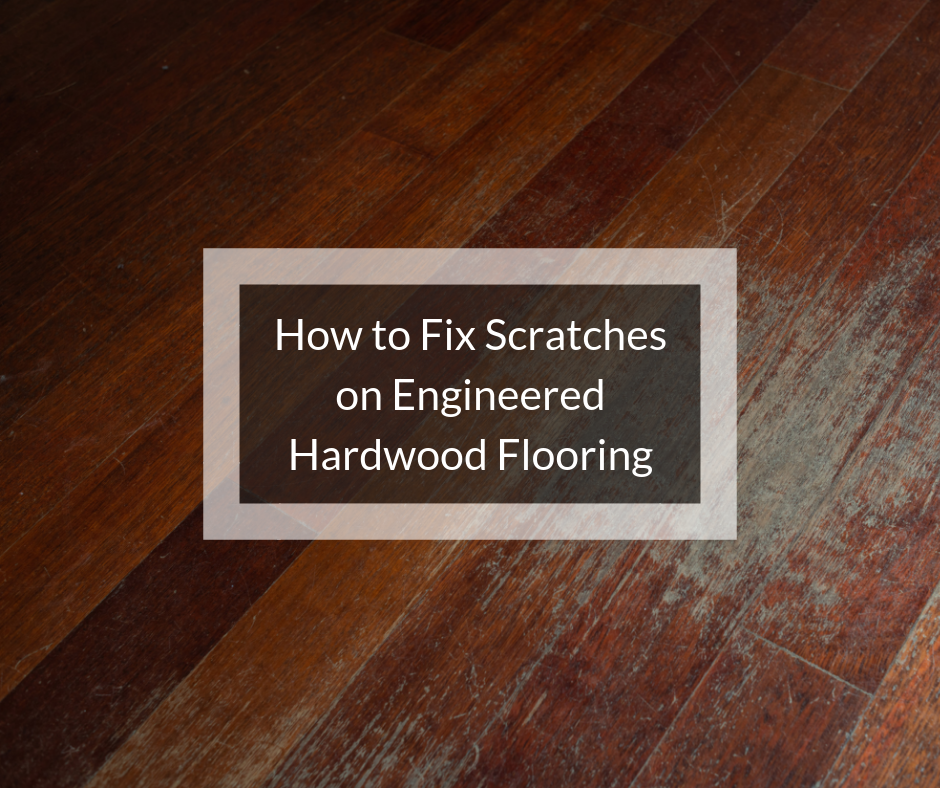 How To Fix Scratches On Engineered Hardwood Floors Engineered Hardwood Flooring Engineered Wood Floors Engineered Hardwood