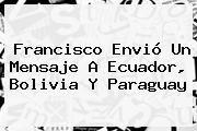 http://tecnoautos.com/wp-content/uploads/imagenes/tendencias/thumbs/francisco-envio-un-mensaje-a-ecuador-bolivia-y-paraguay.jpg Bolivia. Francisco envió un mensaje a Ecuador, Bolivia y Paraguay, Enlaces, Imágenes, Videos y Tweets - http://tecnoautos.com/actualidad/bolivia-francisco-envio-un-mensaje-a-ecuador-bolivia-y-paraguay/