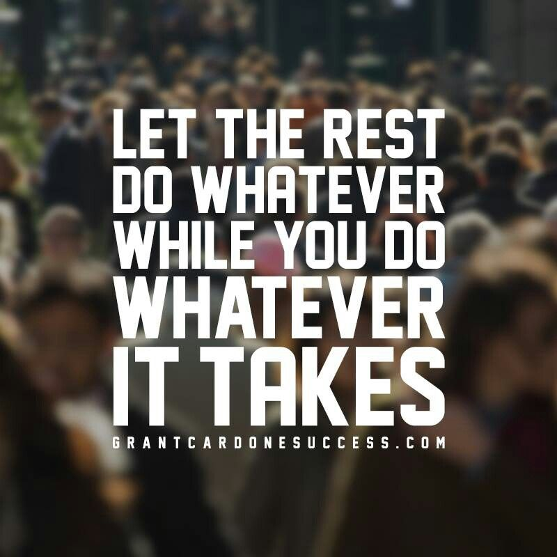 Let the rest do whatever, while you do whatever it takes
