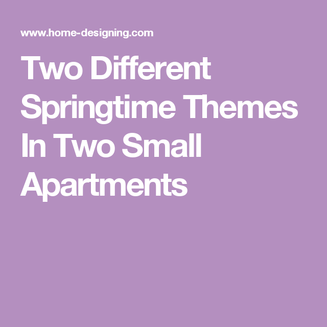 Small Flats · Two Different Springtime Themes In Two Small Apartments