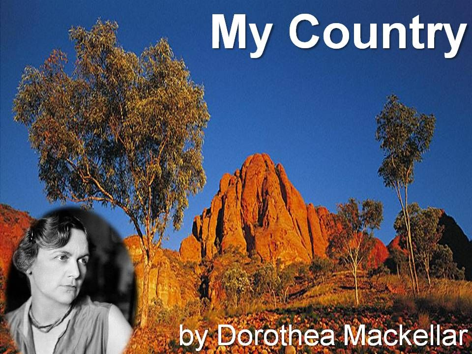 dorothea mackellar Dorothea mackellar obe a poetess, and third generation australian who loved australia and the australian countryside she is best remembered for her poem, my country, with the immortal line i love a sunburnt country this is the official.
